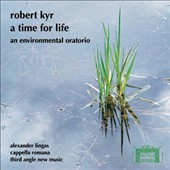 Robert Kyr (b.1952): A Time For Life, oratorio / Cappella Romana