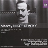 Matvey Nikolaevsky (1882-1942): Two Dances for Orchestra; Piano Music; Songs / Svetlana Zlobina, mz; Mikhail Mordvinov, piano