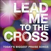 Various Artists: Lead Me To the Cross: Today's Biggest Praise Songs
