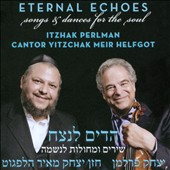 Yitzchak Meir Helfgot/Itzhak Perlman: Eternal Echoes: Songs & Dances for the Soul