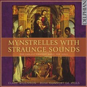 Mynstrelles with Straunge Sounds - The Earliest Consort Music for Viols / Rose Consort of Viols, Clare Wilkinson