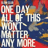 Slow Club (England): One Day All of This Won't Matter Any More *