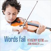 Words Fail - music for violin & piano by Mendelssohn, Tchaikovsky, Mahler, Prokofiev, Messiaen plus world premieres by Timo Andres and Michael Gandolfi / Yevgeny Kutik, violin; John Novacek, piano
