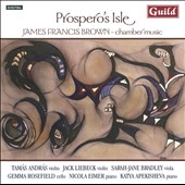 Prospero's Isle: Chamber Music by James Francis Brown / Liebeck, Bradley, Rosefield, Eimer