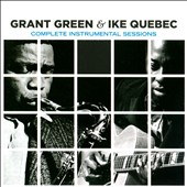 Grant Green/Ike Quebec: Complete Instrumental Sessions