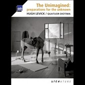 Unimagined: Preparations for the Unknown / Hugh Levick; Diotima Quartet