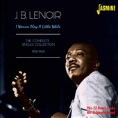 J.B. Lenoir: I Wanna Play A Little While: The Complete Singles Collection 1950-1963