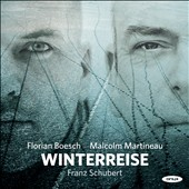 Schubert: Winterreise / Florian Boesch, baritone; Malcolm Martineau, piano