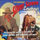 Jim Hendricks: Silver Screen Cowboys: Featuring Western Melodies Of Gene Autry, Roy Rogers & More [7/16]