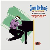 Jerry Lee Lewis: At Sun Records: The Collected Works: What the Hell Else Do You Need?