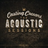 Casting Crowns: The  Acoustic Sessions, Vol. 1 *