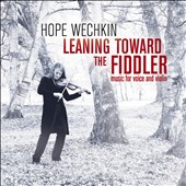 Hope Wechkin: Leaning Toward the Fiddler: Music for Voice and Violin [Digipak]