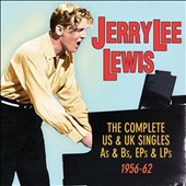 Jerry Lee Lewis: The Complete US & UK Singles As & Bs, EPs & LPs: 1956-62