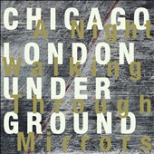 Chicago/London Underground/Chicago/London Underground: A  Night Walking Through Mirrors *