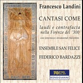 Francesco Landini (c.1325-1397): Cantasi Come, Lauds and contrafacta in 14th century Florence with Florentine instrumental intermezzi / Ensemble San Felice, Bardazzi