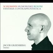 Schumann: Humoreske; Busoni: Fantasia Contrappuntistica / Jacob Greenberg