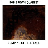 Rob Brown Quartet (Sax)/Rob Brown (Sax): Jumping Off the Page