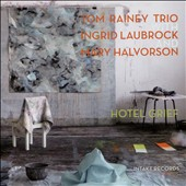 Ingrid Laubrock/Tom Rainey Trio/Tom Rainey/Mary Halvorson: Hotel Grief *