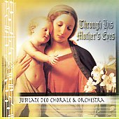 Jubilate Deo Chorale & Orchestra: Through His Mother's Eyes