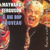 Maynard Ferguson/Maynard Ferguson & Big Bop Nouveau/Big Bop Nouveau: These Cats Can Swing!