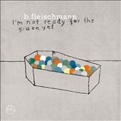 B. Fleischmann: I'm Not Ready for the Grave Yet [Digipak]