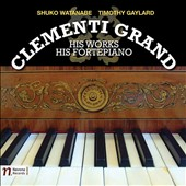 Muzio Clementi: Grand - His Works, His Fortepiano / Shuko Watanabe, piano; Timothy Gaylard, piano