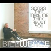 Bill Wence: Songs That Make Me Think About You [Digipak]