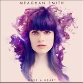 Meaghan Smith: Have a Heart [Digipak]