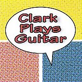 Clark Plays Guitar: Clark Plays Guitar