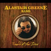 The Alastair Greene Band: Trouble At Your Door [Digipak]