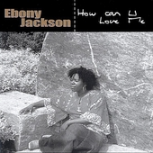 Ebony Jackson: How Can U Love Me