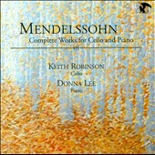 Mendelssohn: Complete Works for Cello & Piano / Keith Robinson, cello; Donna Lee, piano