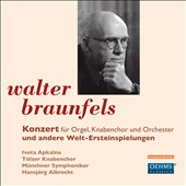 Walter Braunfels: Concerto for Organ, Boys Choir & Orchestra / Iveta Apkalna; Hansjoerg Albrecht; Boys Choir Toelz