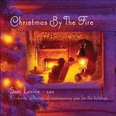 Sam Levine (Sax/Flute/Horn): Christmas By the Fire: A Romantic Collection of Contemporary Jazz for the Holidays