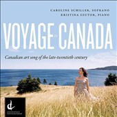 Voyage to Canada - Canadian arts songs of the late 20th century / Caroline Schiller, soprano; Kristina Szutor, piano
