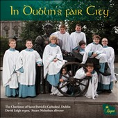 In Dublin's Fair City - Parry, Burgon, Warlock, Wesley, Britten et al.; Choristers of Saint PatrickÆs Cathedral; David Leigh, organ