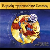 Dawn Avery/Larry Mitchell: Rapidly Approaching Ecstasy: Music for Meditation and Movement