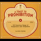 A Toast to Prohibition: All-American Songs of Temperance and Temptation / The Rose Ensemble