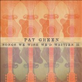 Pat Green: Songs We Wish We'd Written, Vol. 2 [Digipak]