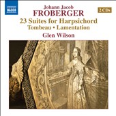 Johann Jacob Froberger (1616-1667): 23 Suites for Harpsichord, Tombeau, and Lamentation / Glen Wilson, Harpsichord