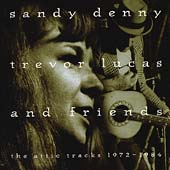 Sandy Denny: Sandy Denny, Trevor Lucas and Friends: The Attic Tracks 1972-1984