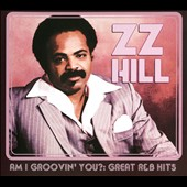 Z.Z. Hill: Am I Groovin' You?: Great R&B Hits [Digipak]