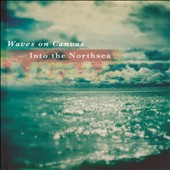 Waves On Canvas: Into the Northsea [Digipak]
