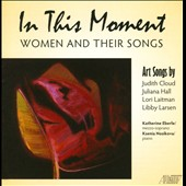 In This Moment: Women and Their Songs - Art songs by Judith Cloud, Juliana Hall, Lori Laitman, Libby Larsen / Katherine Eberle, mz; Ksenia Nosikova, piano