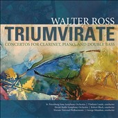 Walter Ross: 'Triumvirate' - Concertos for Clarinet, Piano & Double Bass / St. Petersburg State SO, Lande,  Artem Chirkov (double bass), Slovak RSO, Robert Black, Marjorie Mitchell (pno), Warsaw Nat. Phil., Manahan, Stoltzman, (clar)