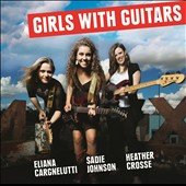 Eliana Cargnelutti/Heather Crosse/Sadie Johnson: Girls with Guitars