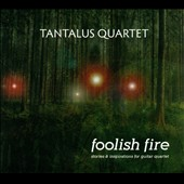 Foolish Fire - new music for guitar quartet by Houghton, Hill, Anderson, Paraskevas / Tantalus Guitar Quartet