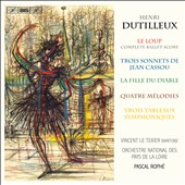 Henri Dutilleux (1916-2013): The Wolf; Three Sonnets by Jean Cassou; The Daughter of the Devil; Four Melodies / Vincent Le Texier, baritone; Orch. National des Pays de la Loire, Pascal Rophé