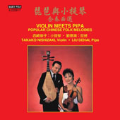 Violin Meets Pipa: Popular Chinese Folk Melodies - works by Huang Xiaofei & Traditional melodies / Takako Nishizaki, violin; Liu Dehai, pipa