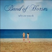 Band of Horses: Why Are You OK?